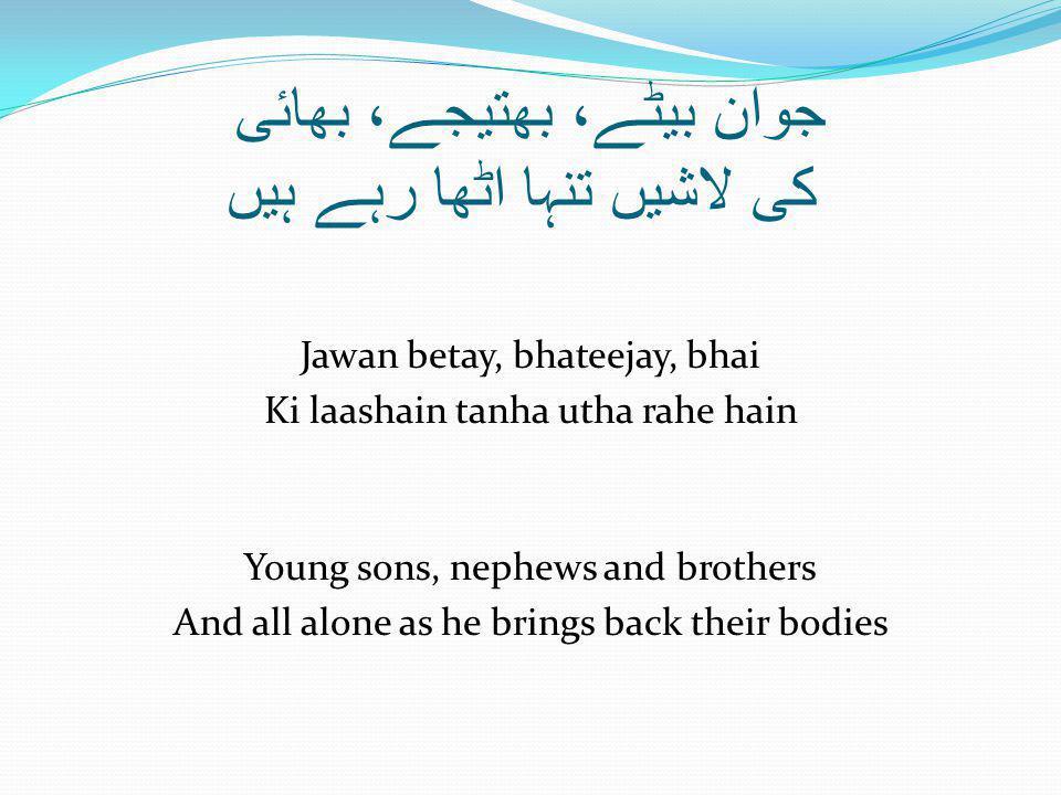 جوان بیٹے، بھتیجے، بھائی کی لاشیں تنہا اٹھا رہے ہیں Jawan betay, bhateejay, bhai Ki laashain tanha utha rahe hain Young sons, nephews and brothers And all alone as he brings back their bodies