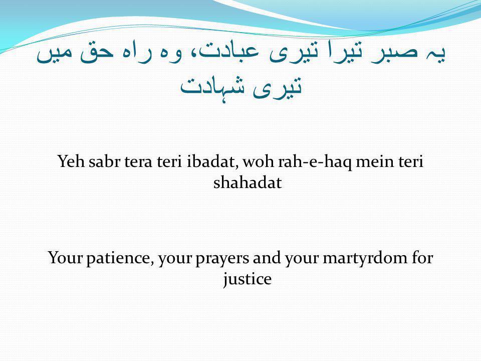 یہ صبر تیرا تیری عبادت، وہ راہ حق میں تیری شہادت Yeh sabr tera teri ibadat, woh rah-e-haq mein teri shahadat Your patience, your prayers and your martyrdom for justice