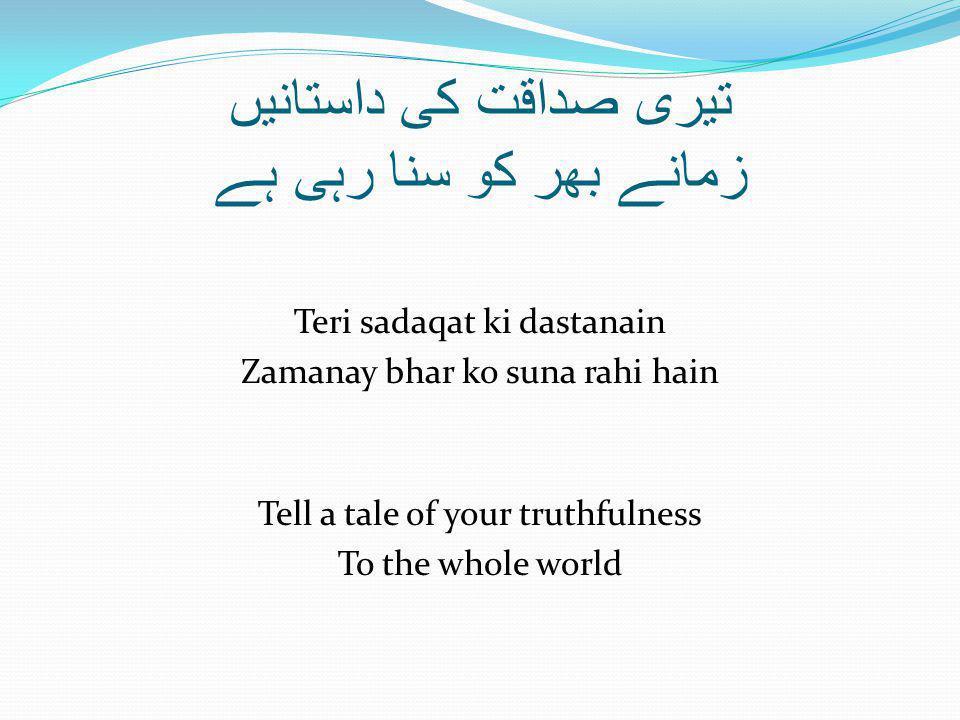 تیری صداقت کی داستانیں زمانے بھر کو سنا رہی ہے Teri sadaqat ki dastanain Zamanay bhar ko suna rahi hain Tell a tale of your truthfulness To the whole world