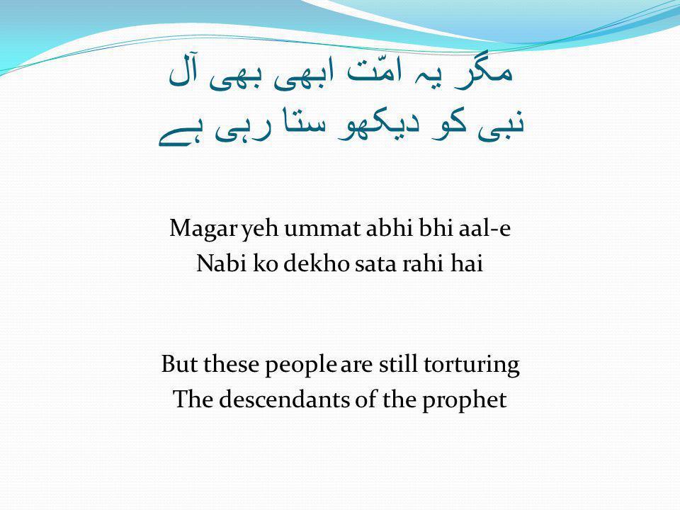 مگر یہ امّت ابھی بھی آل نبی کو دیکھو ستا رہی ہے Magar yeh ummat abhi bhi aal-e Nabi ko dekho sata rahi hai But these people are still torturing The descendants of the prophet