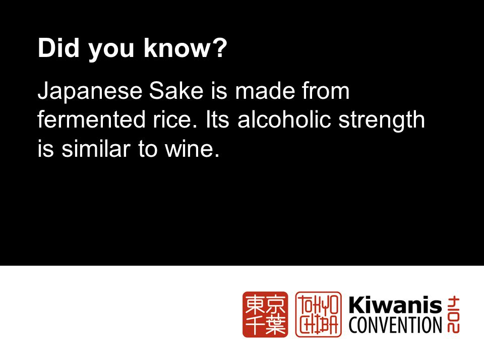 Did you know Japanese Sake is made from fermented rice. Its alcoholic strength is similar to wine.