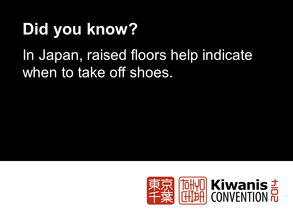 Did you know In Japan, raised floors help indicate when to take off shoes.