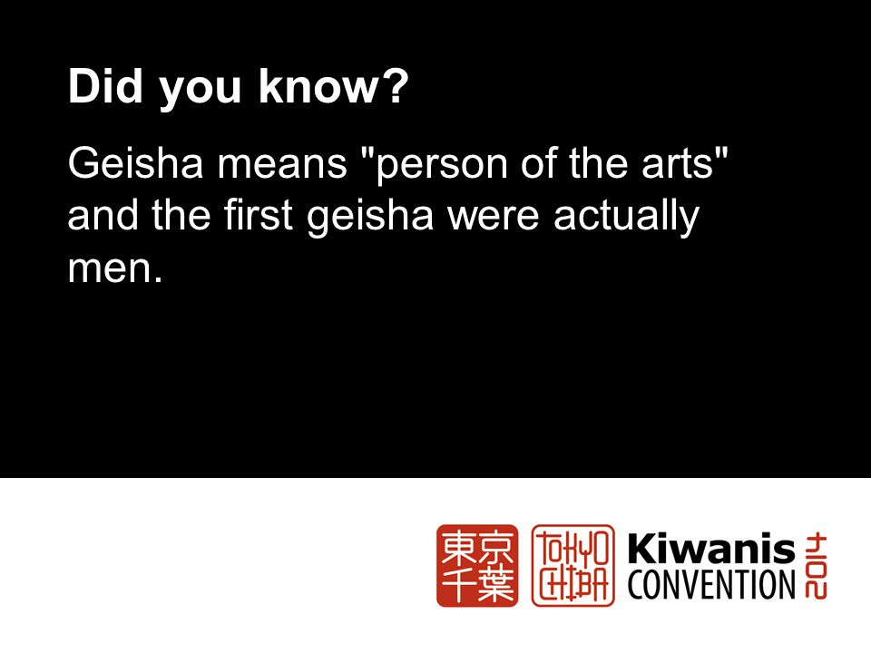 Did you know? Geisha means person of the arts and the first geisha were actually men.