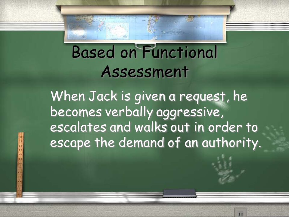 Based on Functional Assessment When Jack is given a request, he becomes verbally aggressive, escalates and walks out in order to escape the demand of an authority.