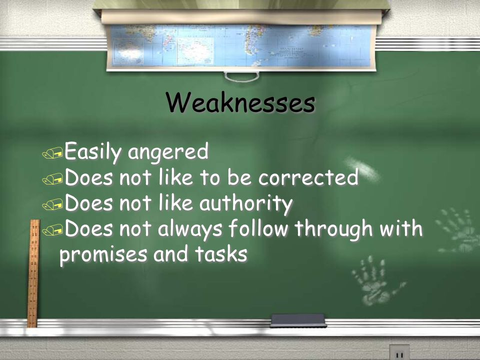 Weaknesses / Easily angered / Does not like to be corrected / Does not like authority / Does not always follow through with promises and tasks / Easil