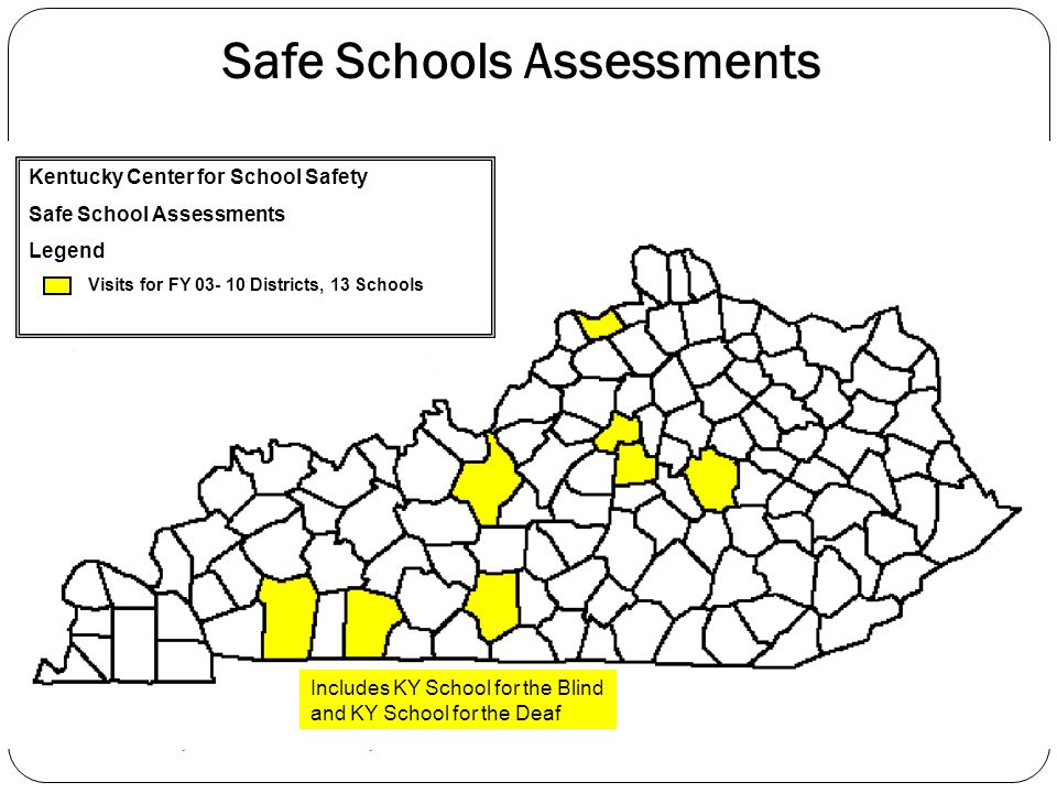 Kentucky Center for School Safety Safe Schools Assessments Kentucky Center for School Safety Safe School Assessments Legend Visits for FY 03- 10 Districts, 13 Schools Includes KY School for the Blind and KY School for the Deaf