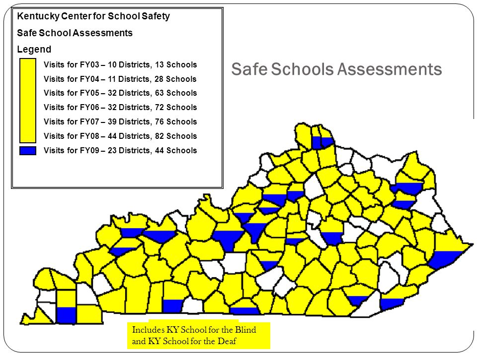 Safe Schools Assessments Kentucky Center for School Safety Safe School Assessments Legend Visits for FY03 – 10 Districts, 13 Schools Visits for FY04 – 11 Districts, 28 Schools Visits for FY05 – 32 Districts, 63 Schools Visits for FY06 – 32 Districts, 72 Schools Visits for FY07 – 39 Districts, 76 Schools Visits for FY08 – 44 Districts, 82 Schools Visits for FY09 – 23 Districts, 44 Schools Includes KY School for the Blind and KY School for the Deaf