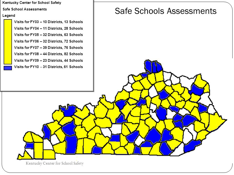 Kentucky Center for School Safety Safe School Assessments Legend Visits for FY03 – 10 Districts, 13 Schools Visits for FY04 – 11 Districts, 28 Schools Visits for FY05 – 32 Districts, 63 Schools Visits for FY06 – 32 Districts, 72 Schools Visits for FY07 – 39 Districts, 76 Schools Visits for FY08 – 44 Districts, 82 Schools Visits for FY09 – 23 Districts, 44 Schools Visits for FY10 ‒ 31 Districts, 61 Schools Safe Schools Assessments