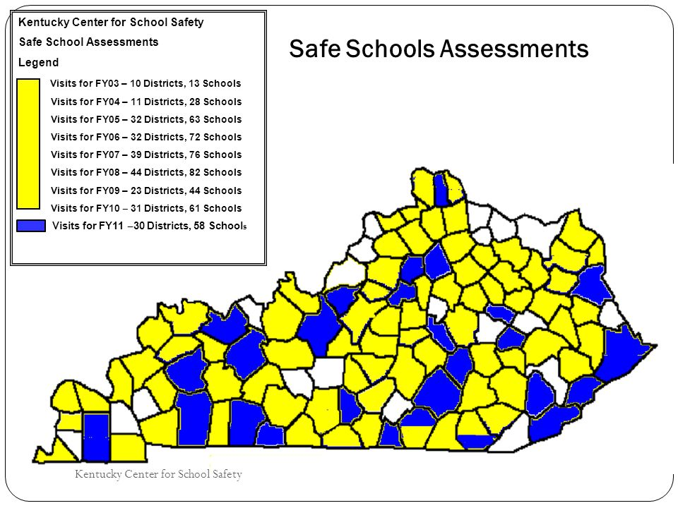 Kentucky Center for School Safety Safe School Assessments Legend Visits for FY03 – 10 Districts, 13 Schools Visits for FY04 – 11 Districts, 28 Schools Visits for FY05 – 32 Districts, 63 Schools Visits for FY06 – 32 Districts, 72 Schools Visits for FY07 – 39 Districts, 76 Schools Visits for FY08 – 44 Districts, 82 Schools Visits for FY09 – 23 Districts, 44 Schools Visits for FY10 ‒ 31 Districts, 61 Schools Visits for FY11 ‒ 30 Districts, 58 School s
