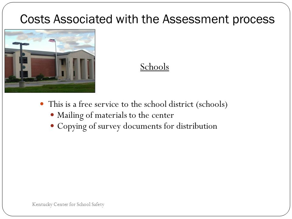 Kentucky Center for School Safety Costs Associated with the Assessment process Schools This is a free service to the school district (schools) Mailing of materials to the center Copying of survey documents for distribution