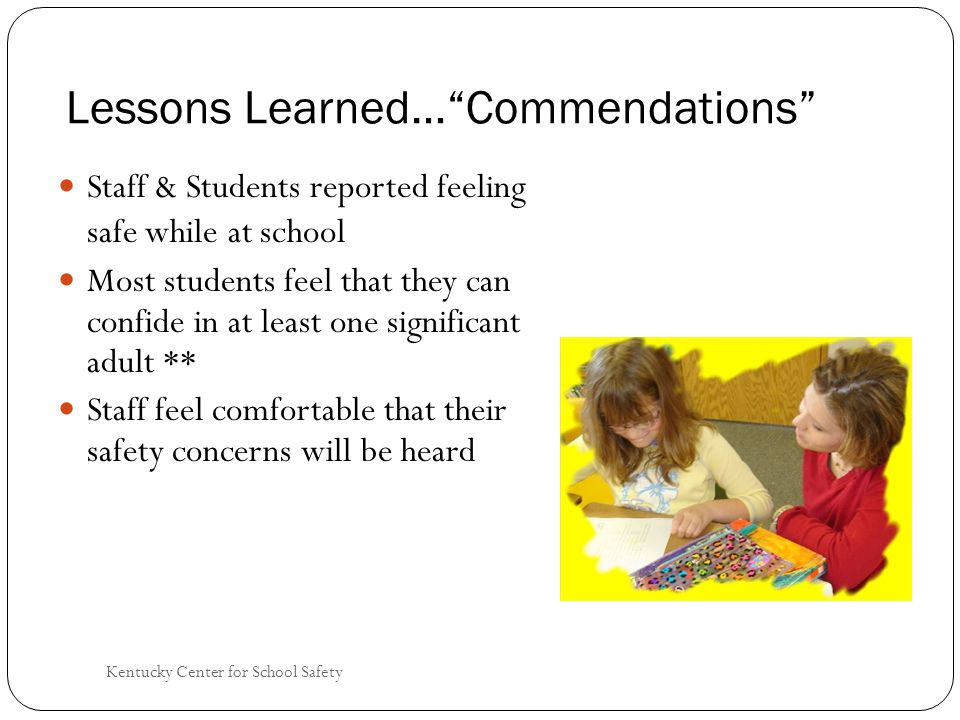 Kentucky Center for School Safety Lessons Learned… Commendations Staff & Students reported feeling safe while at school Most students feel that they can confide in at least one significant adult ** Staff feel comfortable that their safety concerns will be heard