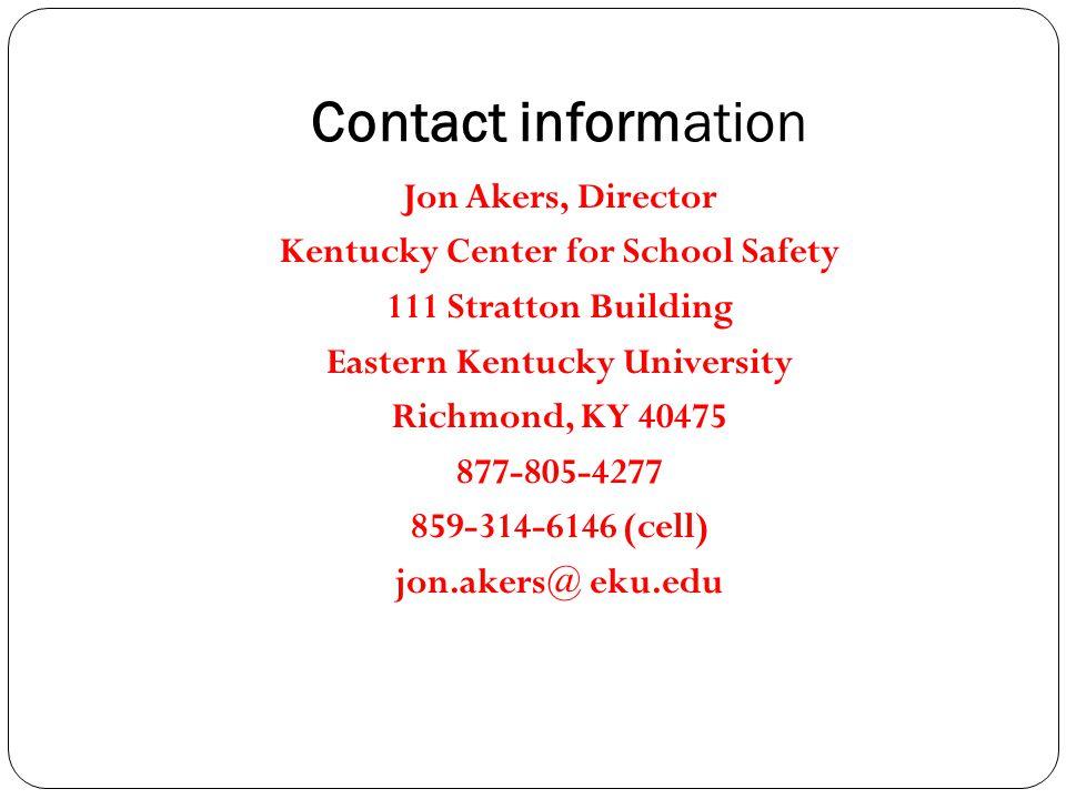 Contact information Jon Akers, Director Kentucky Center for School Safety 111 Stratton Building Eastern Kentucky University Richmond, KY 40475 877-805-4277 859-314-6146 (cell) jon.akers@ eku.edu