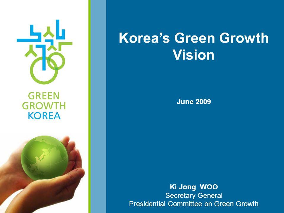Korea's Green Growth Vision June 2009 Ki Jong WOO Secretary General Presidential Committee on Green Growth
