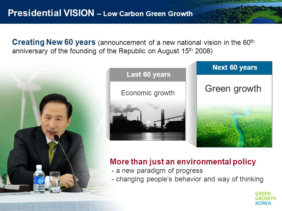 Presidential VISION – Low Carbon Green Growth Creating New 60 years (announcement of a new national vision in the 60 th anniversary of the founding of the Republic on August 15 th 2008) More than just an environmental policy - a new paradigm of progress - changing people's behavior and way of thinking Next 60 years Green growth Last 60 years Economic growth