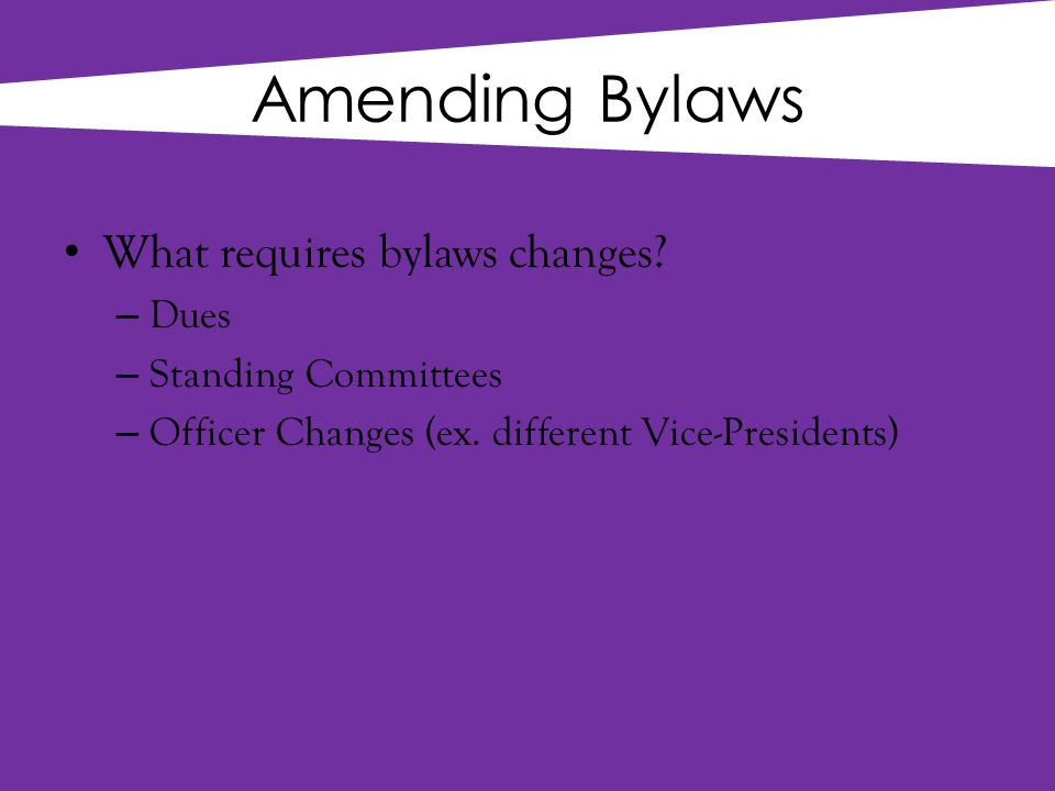 Amending Bylaws What requires bylaws changes. – Dues – Standing Committees – Officer Changes (ex.