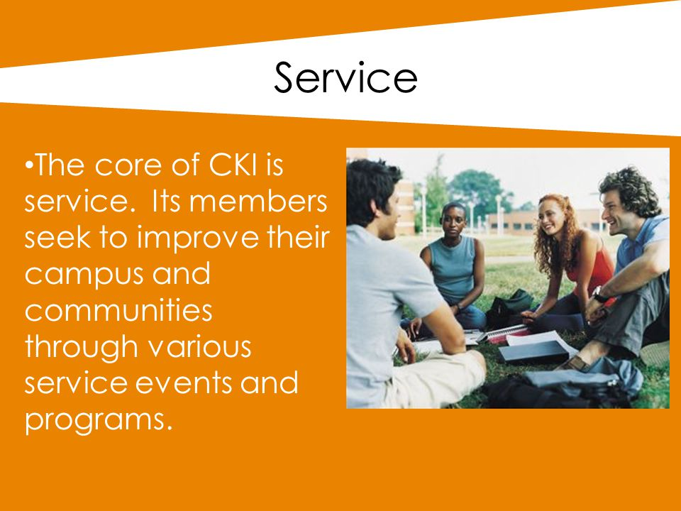 Service The core of CKI is service. Its members seek to improve their campus and communities through various service events and programs.
