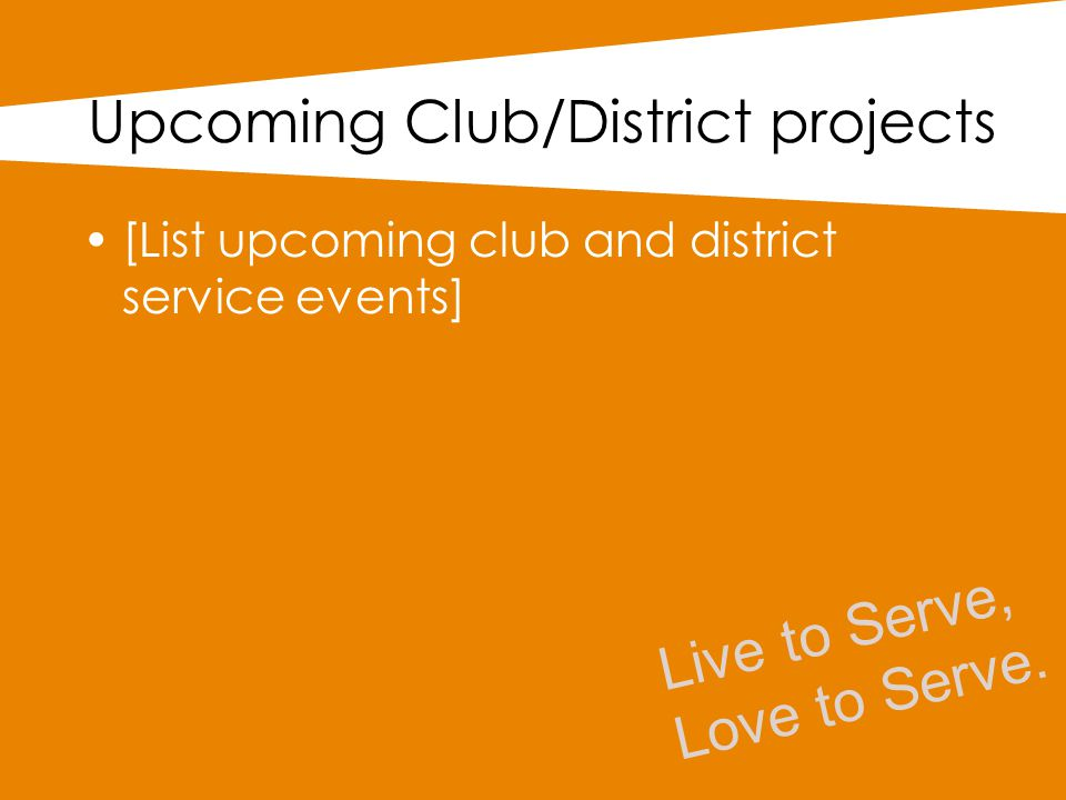 Upcoming Club/District projects [List upcoming club and district service events] Live to Serve, Love to Serve.