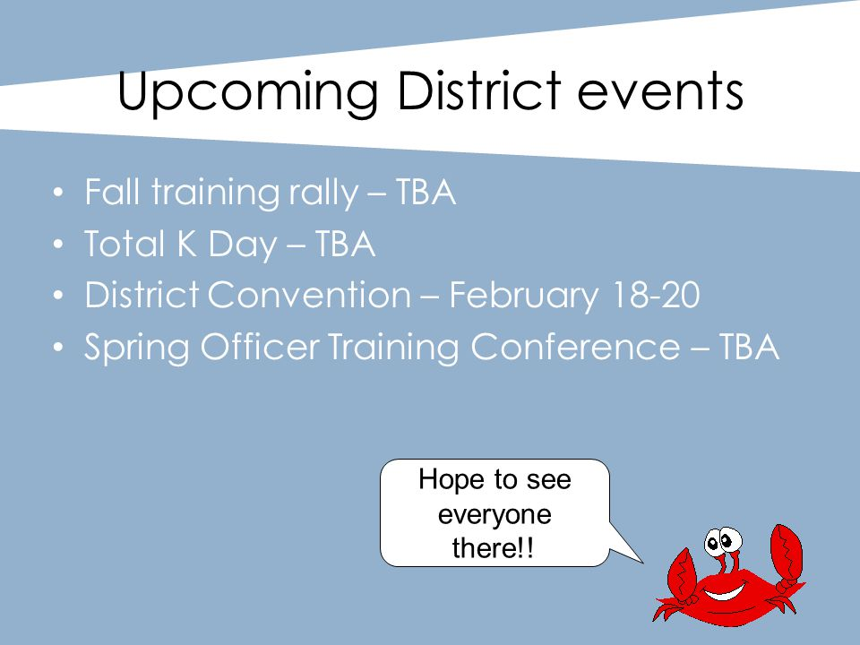 Upcoming District events Fall training rally – TBA Total K Day – TBA District Convention – February 18-20 Spring Officer Training Conference – TBA Hop