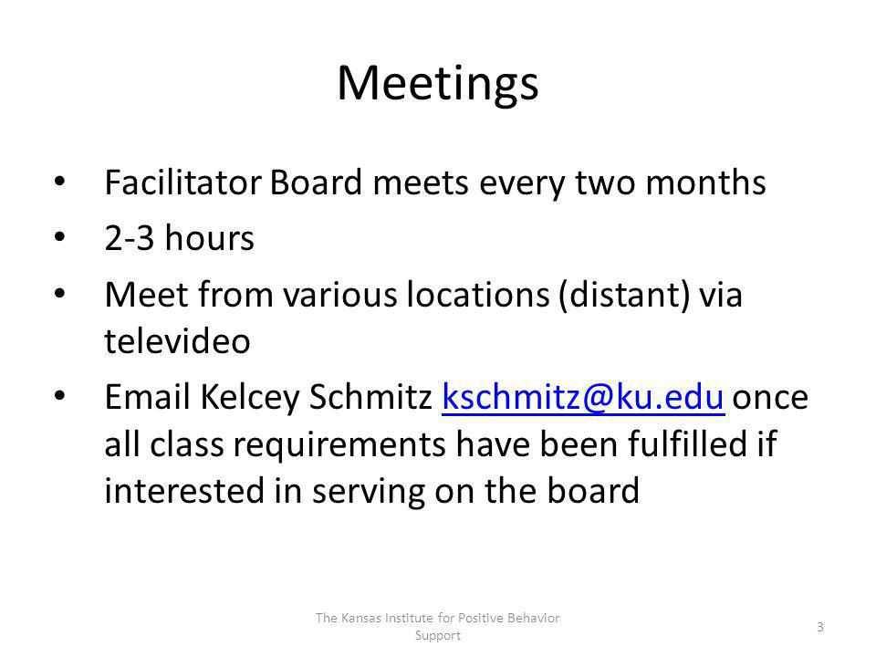 Meetings Facilitator Board meets every two months 2-3 hours Meet from various locations (distant) via televideo Email Kelcey Schmitz kschmitz@ku.edu once all class requirements have been fulfilled if interested in serving on the boardkschmitz@ku.edu 3 The Kansas Institute for Positive Behavior Support