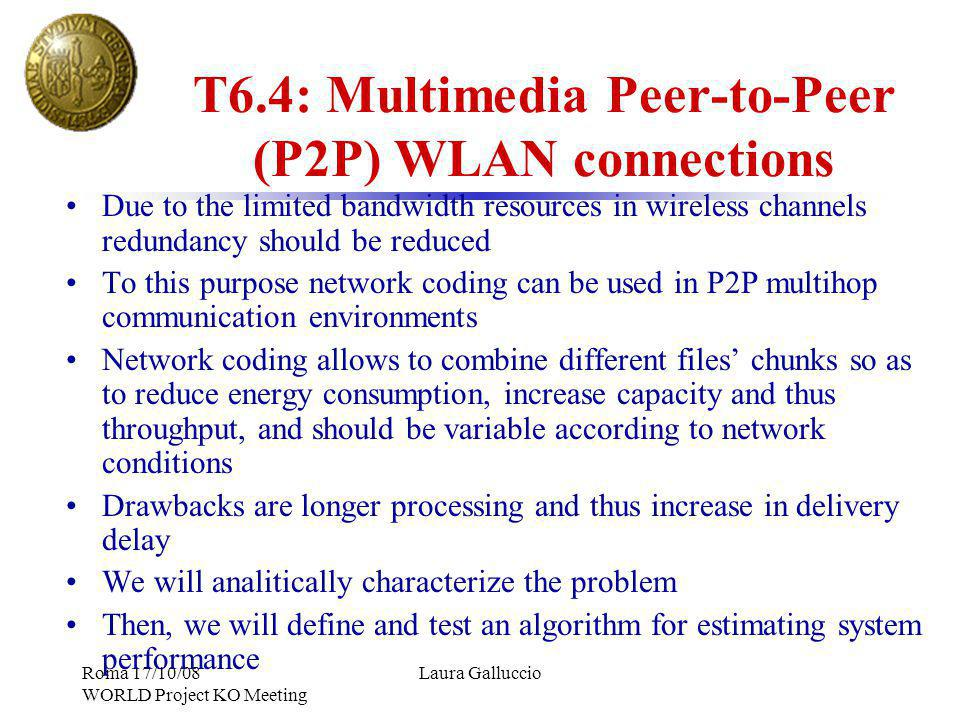 Roma 17/10/08 WORLD Project KO Meeting Laura Galluccio T6.4: Multimedia Peer-to-Peer (P2P) WLAN connections Due to the limited bandwidth resources in