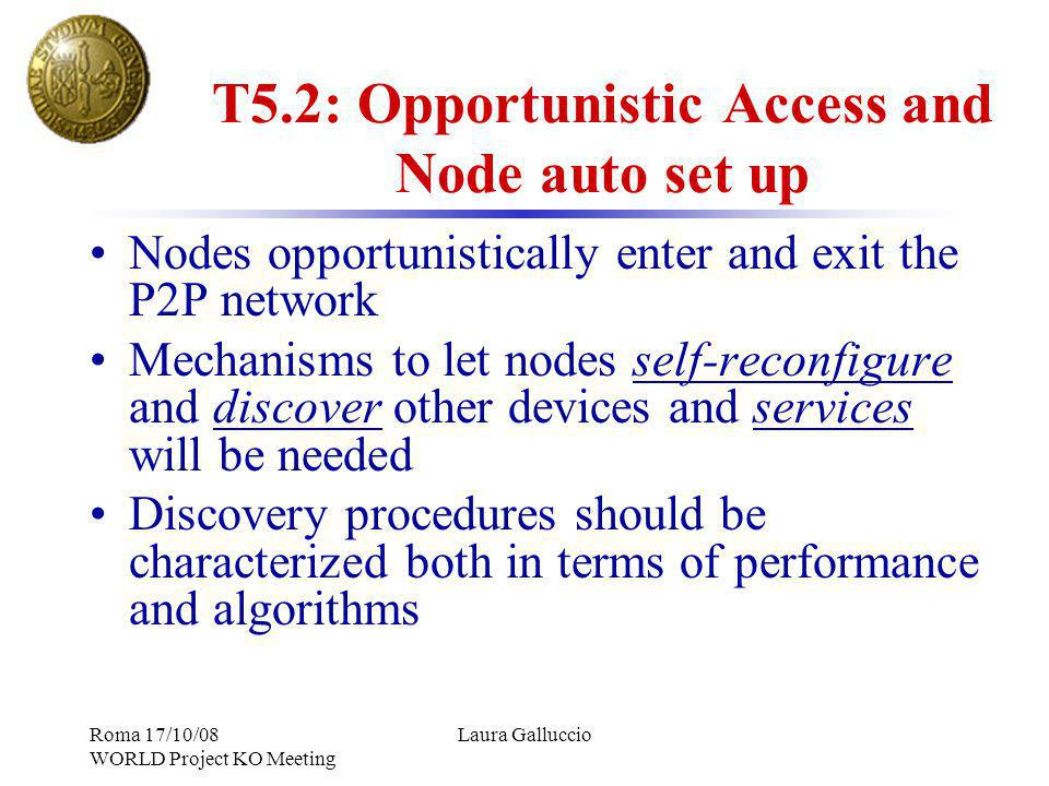 Roma 17/10/08 WORLD Project KO Meeting Laura Galluccio T5.2: Opportunistic Access and Node auto set up Nodes opportunistically enter and exit the P2P