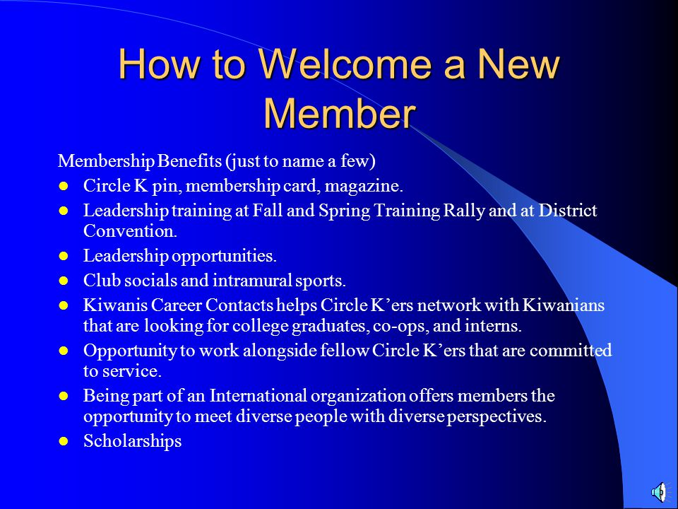 How to Welcome a New Member RULE #7: Sell the organization. They might be wondering why they should join Circle K. This question can easily be answere