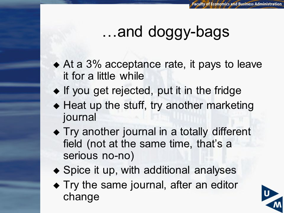 …and doggy-bags  At a 3% acceptance rate, it pays to leave it for a little while  If you get rejected, put it in the fridge  Heat up the stuff, try another marketing journal  Try another journal in a totally different field (not at the same time, that's a serious no-no)  Spice it up, with additional analyses  Try the same journal, after an editor change