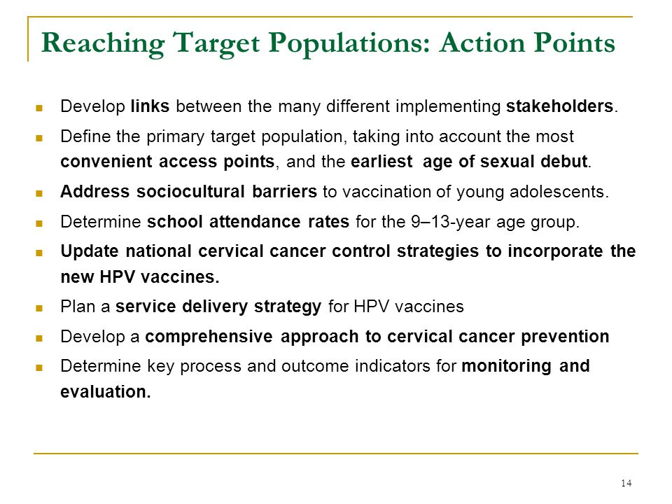 14 Reaching Target Populations: Action Points Develop links between the many different implementing stakeholders. Define the primary target population