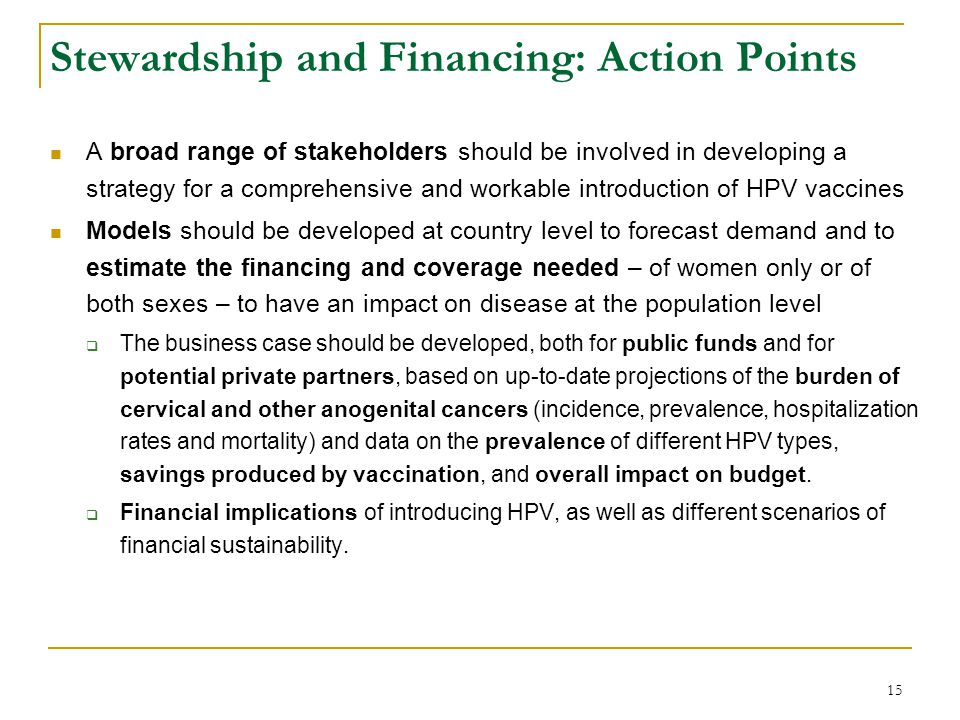 15 Stewardship and Financing: Action Points A broad range of stakeholders should be involved in developing a strategy for a comprehensive and workable introduction of HPV vaccines Models should be developed at country level to forecast demand and to estimate the financing and coverage needed – of women only or of both sexes – to have an impact on disease at the population level  The business case should be developed, both for public funds and for potential private partners, based on up-to-date projections of the burden of cervical and other anogenital cancers (incidence, prevalence, hospitalization rates and mortality) and data on the prevalence of different HPV types, savings produced by vaccination, and overall impact on budget.