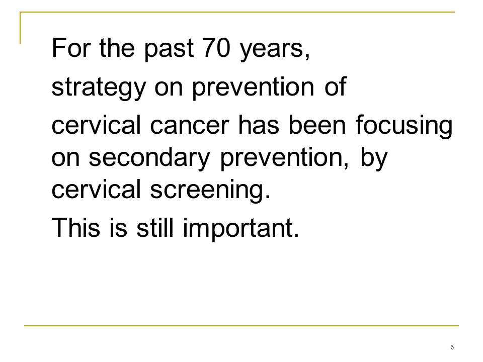 6 For the past 70 years, strategy on prevention of cervical cancer has been focusing on secondary prevention, by cervical screening. This is still imp
