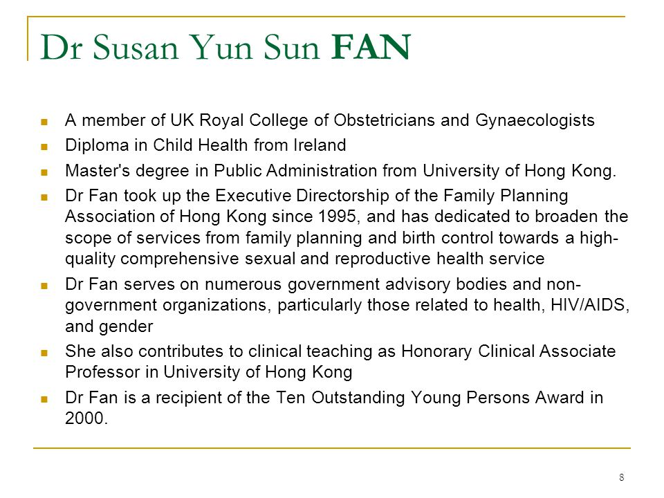 8 Dr Susan Yun Sun FAN A member of UK Royal College of Obstetricians and Gynaecologists Diploma in Child Health from Ireland Master's degree in Public
