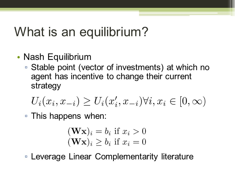 What is an equilibrium? Nash Equilibrium ▫ Stable point (vector of investments) at which no agent has incentive to change their current strategy ▫ Thi