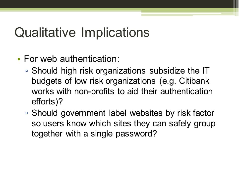 Qualitative Implications For web authentication: ▫ Should high risk organizations subsidize the IT budgets of low risk organizations (e.g. Citibank wo