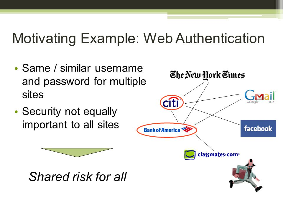 Motivating Example: Web Authentication Same / similar username and password for multiple sites Security not equally important to all sites Shared risk for all