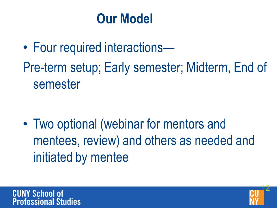 Our Model Four required interactions— Pre-term setup; Early semester; Midterm, End of semester Two optional (webinar for mentors and mentees, review) and others as needed and initiated by mentee 12