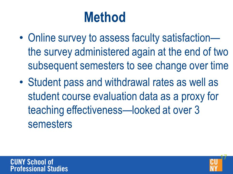 Method Online survey to assess faculty satisfaction— the survey administered again at the end of two subsequent semesters to see change over time Student pass and withdrawal rates as well as student course evaluation data as a proxy for teaching effectiveness—looked at over 3 semesters 17
