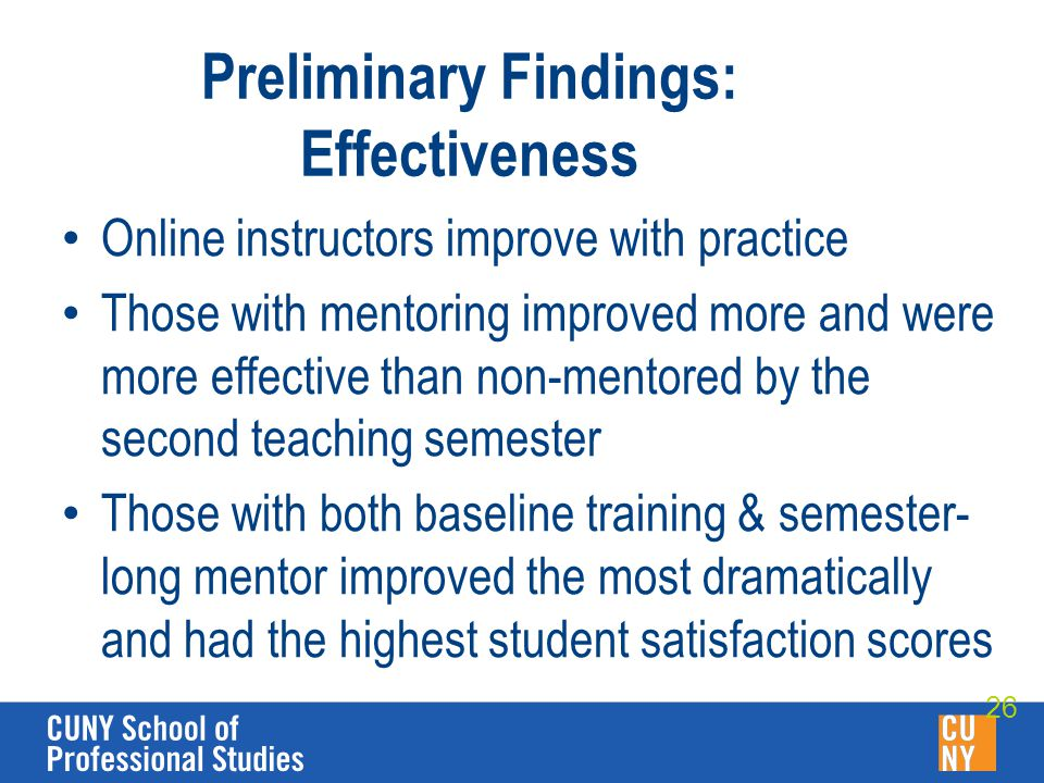 Preliminary Findings: Effectiveness Online instructors improve with practice Those with mentoring improved more and were more effective than non-mentored by the second teaching semester Those with both baseline training & semester- long mentor improved the most dramatically and had the highest student satisfaction scores 26