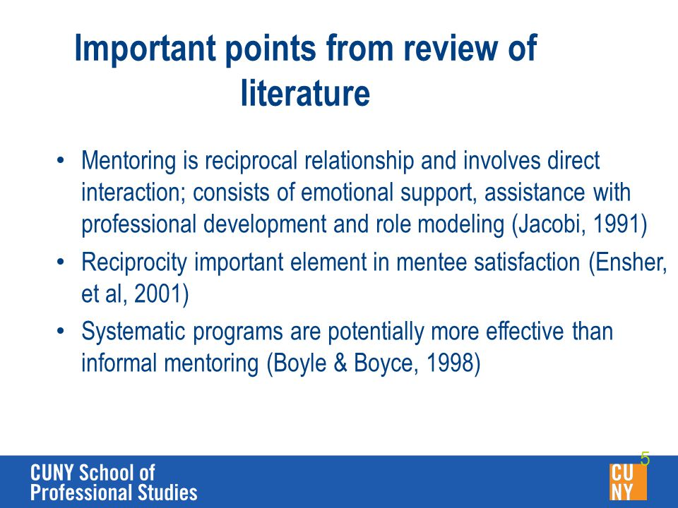 Important points from review of literature Mentoring is reciprocal relationship and involves direct interaction; consists of emotional support, assistance with professional development and role modeling (Jacobi, 1991) Reciprocity important element in mentee satisfaction (Ensher, et al, 2001) Systematic programs are potentially more effective than informal mentoring (Boyle & Boyce, 1998) 5