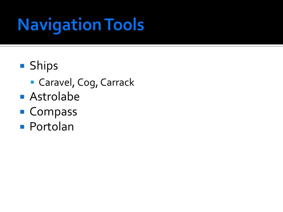  Ships  Caravel, Cog, Carrack  Astrolabe  Compass  Portolan