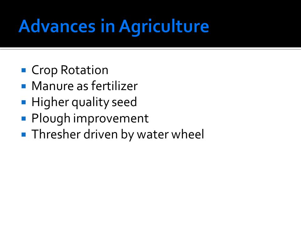  Crop Rotation  Manure as fertilizer  Higher quality seed  Plough improvement  Thresher driven by water wheel