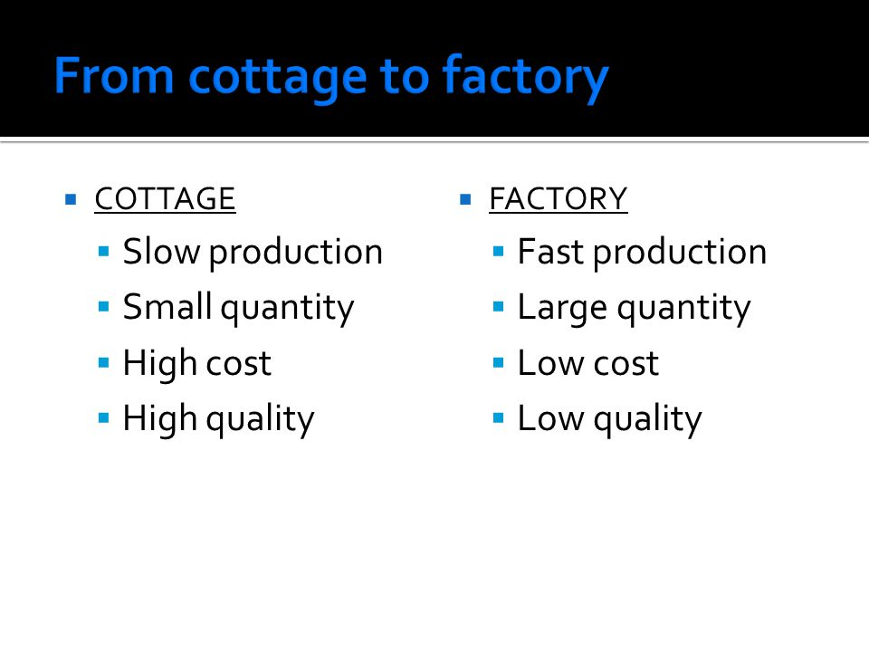  COTTAGE  Slow production  Small quantity  High cost  High quality  FACTORY  Fast production  Large quantity  Low cost  Low quality