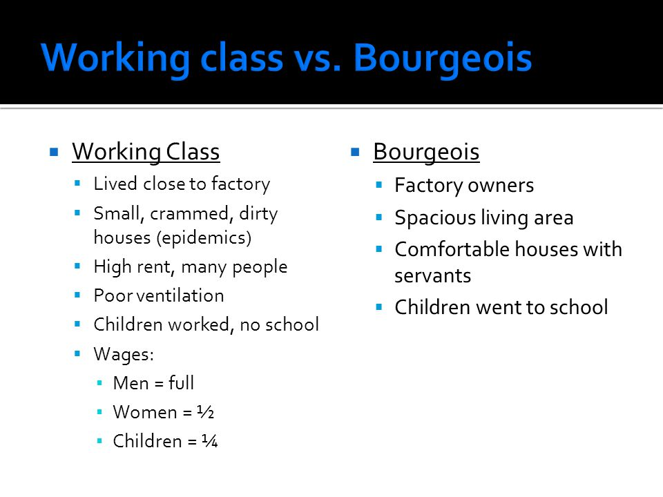  Working Class  Lived close to factory  Small, crammed, dirty houses (epidemics)  High rent, many people  Poor ventilation  Children worked, no school  Wages: ▪ Men = full ▪ Women = ½ ▪ Children = ¼  Bourgeois  Factory owners  Spacious living area  Comfortable houses with servants  Children went to school