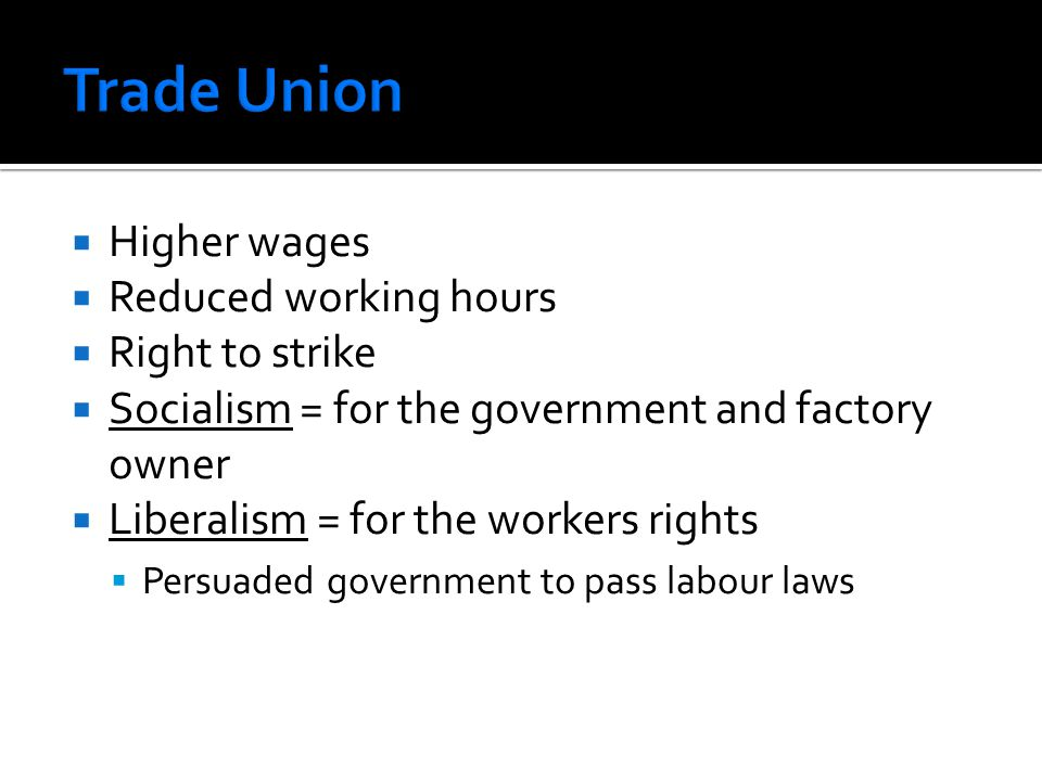  Higher wages  Reduced working hours  Right to strike  Socialism = for the government and factory owner  Liberalism = for the workers rights  Persuaded government to pass labour laws