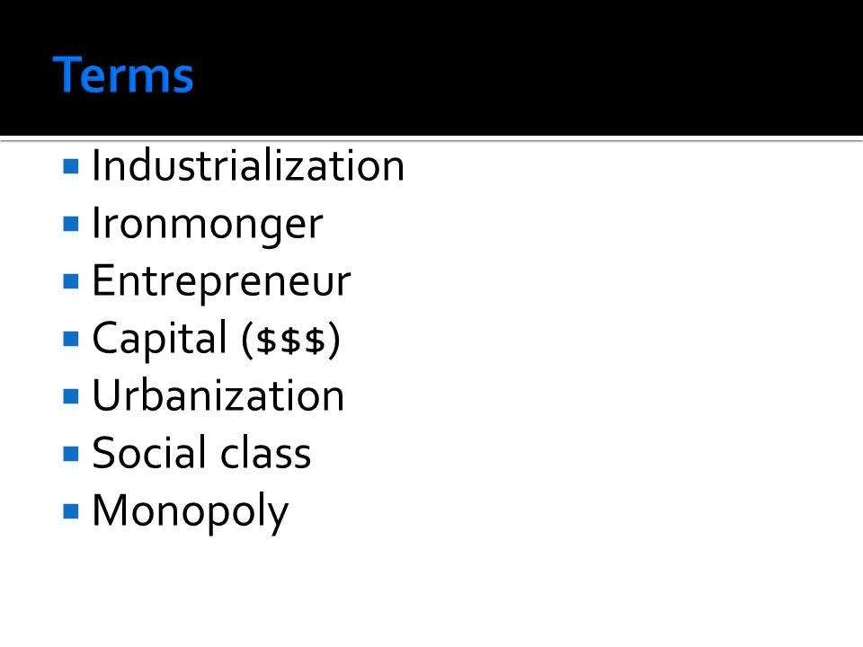  Industrialization  Ironmonger  Entrepreneur  Capital ($$$)  Urbanization  Social class  Monopoly