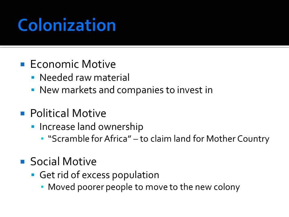  Economic Motive  Needed raw material  New markets and companies to invest in  Political Motive  Increase land ownership ▪ Scramble for Africa – to claim land for Mother Country  Social Motive  Get rid of excess population ▪ Moved poorer people to move to the new colony
