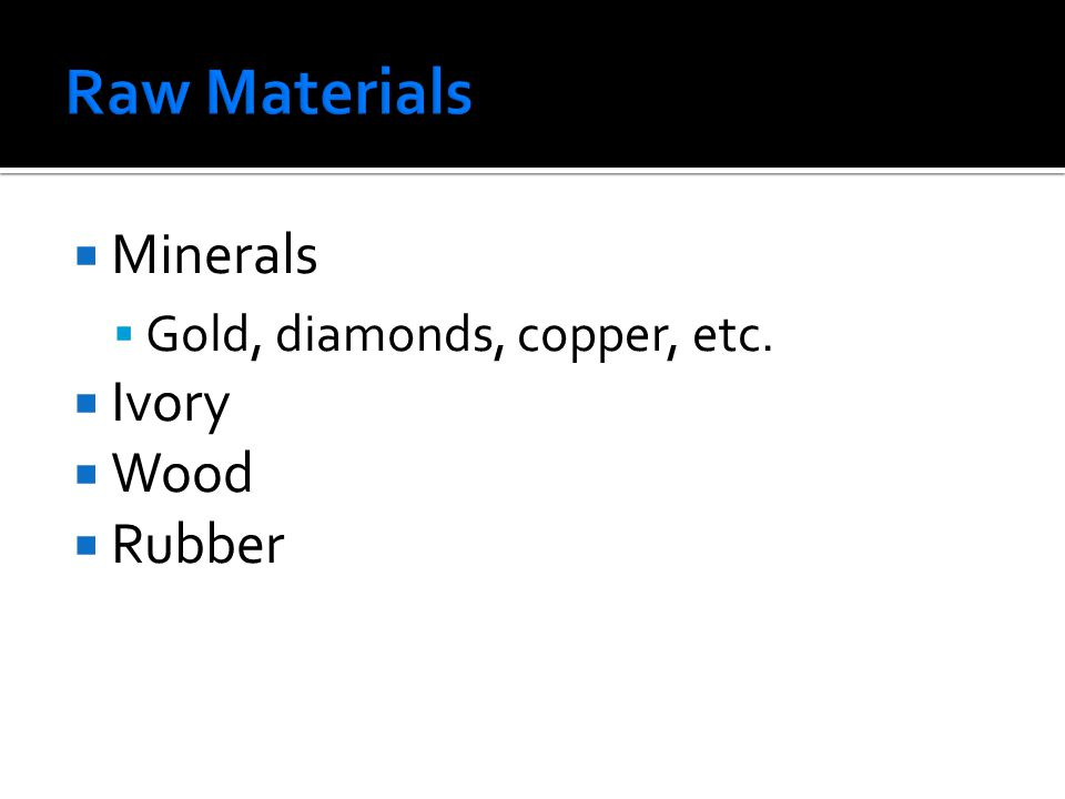 Minerals  Gold, diamonds, copper, etc.  Ivory  Wood  Rubber