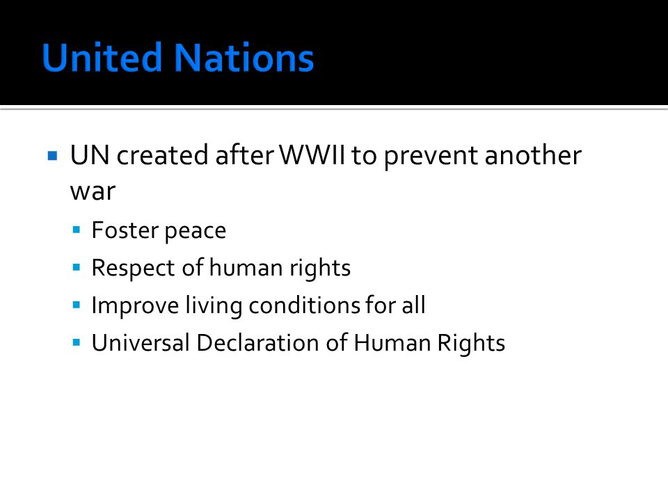  UN created after WWII to prevent another war  Foster peace  Respect of human rights  Improve living conditions for all  Universal Declaration of Human Rights