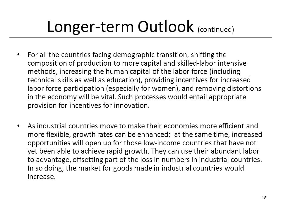 Longer-term Outlook (continued) For all the countries facing demographic transition, shifting the composition of production to more capital and skilled-labor intensive methods, increasing the human capital of the labor force (including technical skills as well as education), providing incentives for increased labor force participation (especially for women), and removing distortions in the economy will be vital.