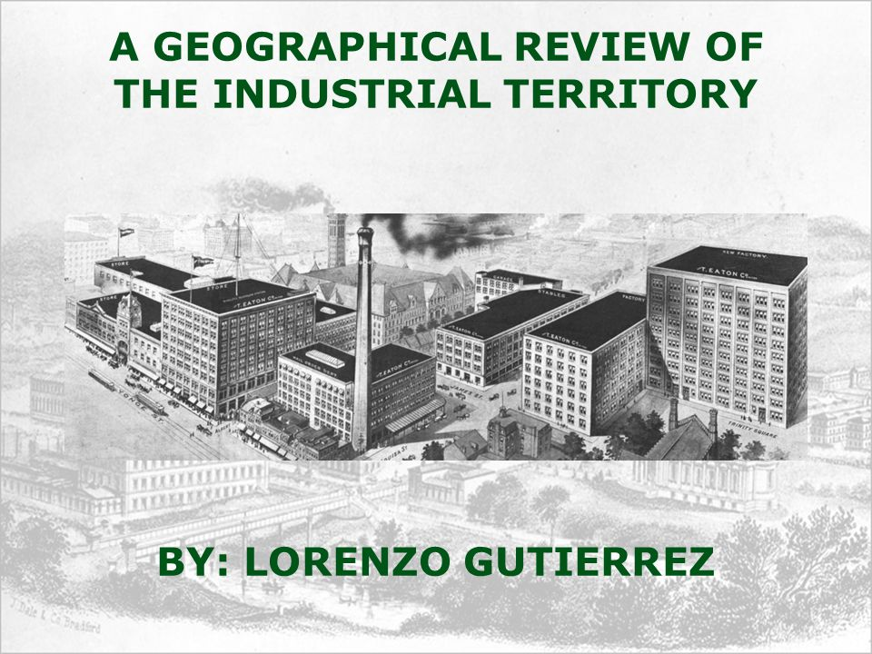 A GEOGRAPHICAL REVIEW OF THE INDUSTRIAL TERRITORY BY: LORENZO GUTIERREZ