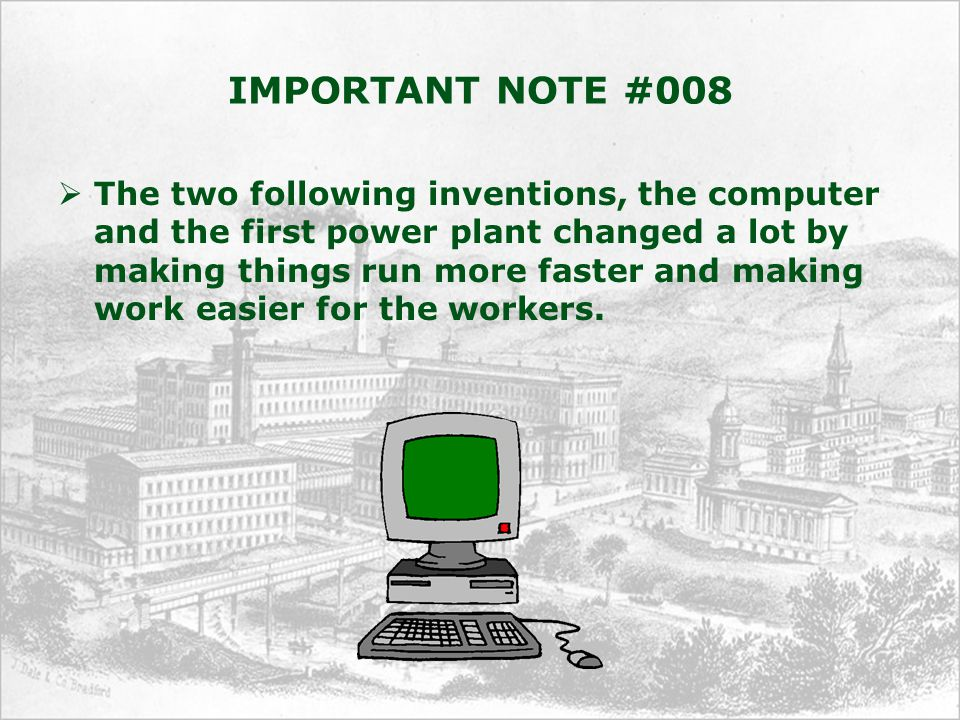 IMPORTANT NOTE #008  The two following inventions, the computer and the first power plant changed a lot by making things run more faster and making work easier for the workers.